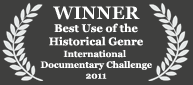 Winner - Best Use of the Historical Genre, 2011 International Documentary Challenge